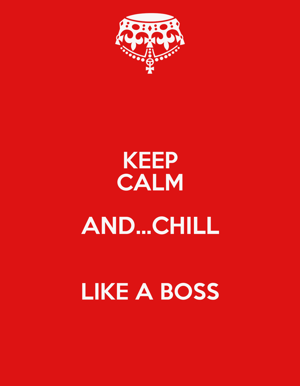 KEEP CALM AND...CHILL  LIKE A BOSS