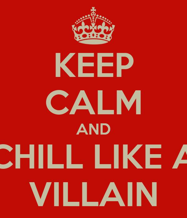KEEP CALM AND CHILL LIKE A VILLAIN