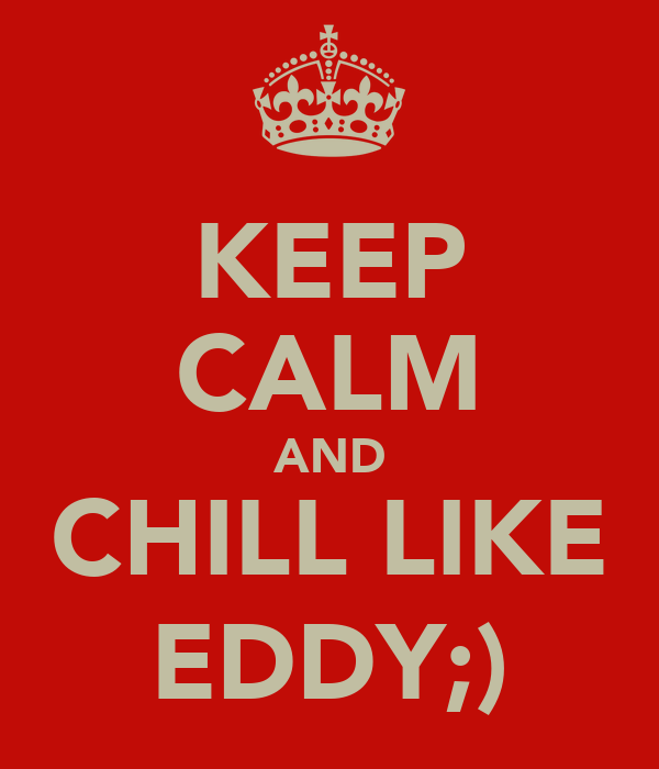 KEEP CALM AND CHILL LIKE EDDY;)