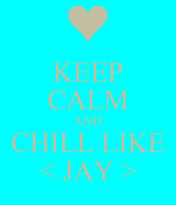 KEEP CALM AND CHILL LIKE < JAY >