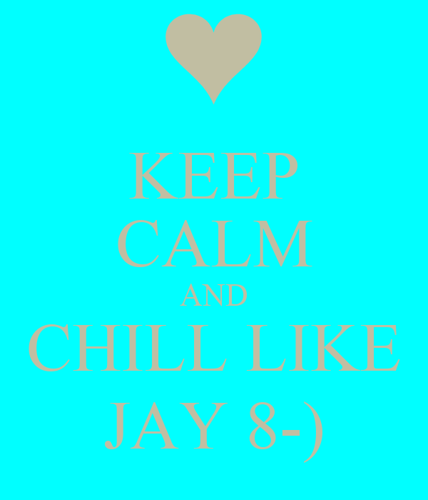 KEEP CALM AND CHILL LIKE JAY 8-)