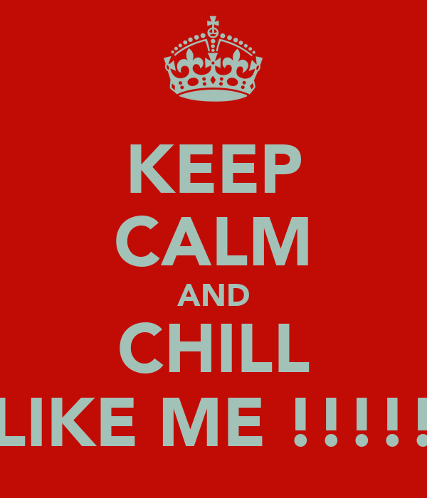 KEEP CALM AND CHILL LIKE ME !!!!!