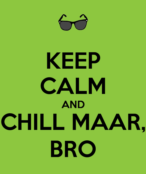 KEEP CALM AND CHILL MAAR, BRO