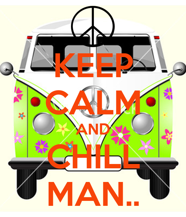 KEEP CALM AND CHILL MAN..