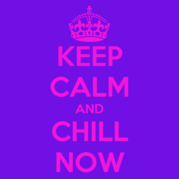 KEEP CALM AND CHILL NOW