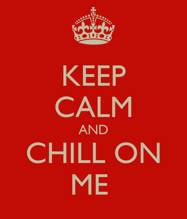 KEEP CALM AND CHILL ON ME
