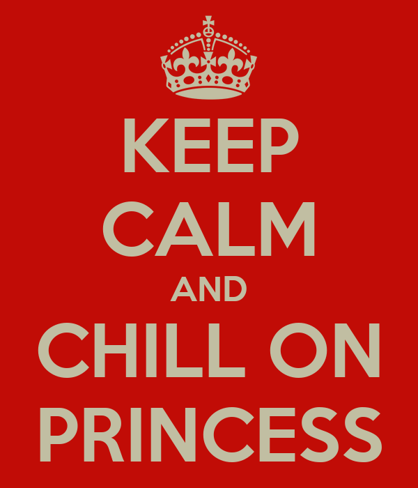KEEP CALM AND CHILL ON PRINCESS