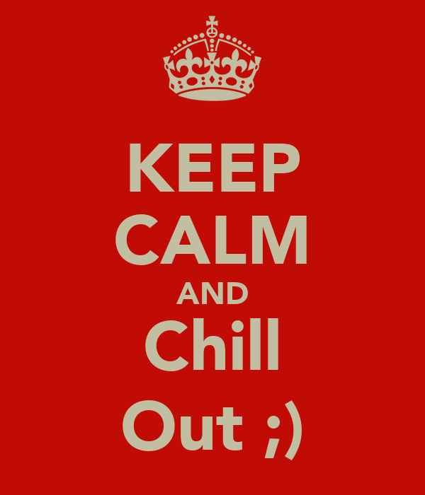KEEP CALM AND Chill Out ;)