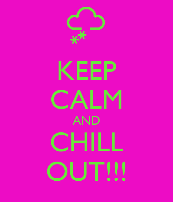 KEEP CALM AND CHILL OUT!!!