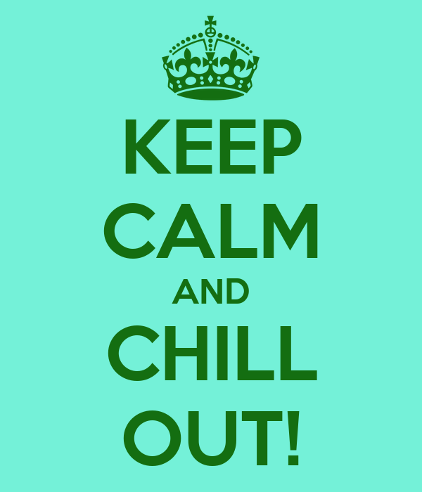 KEEP CALM AND CHILL OUT!