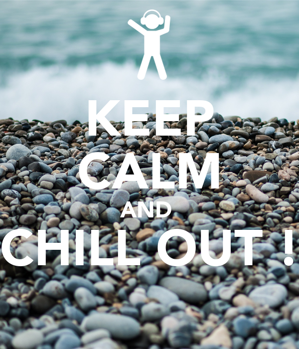 KEEP CALM AND  CHILL OUT !