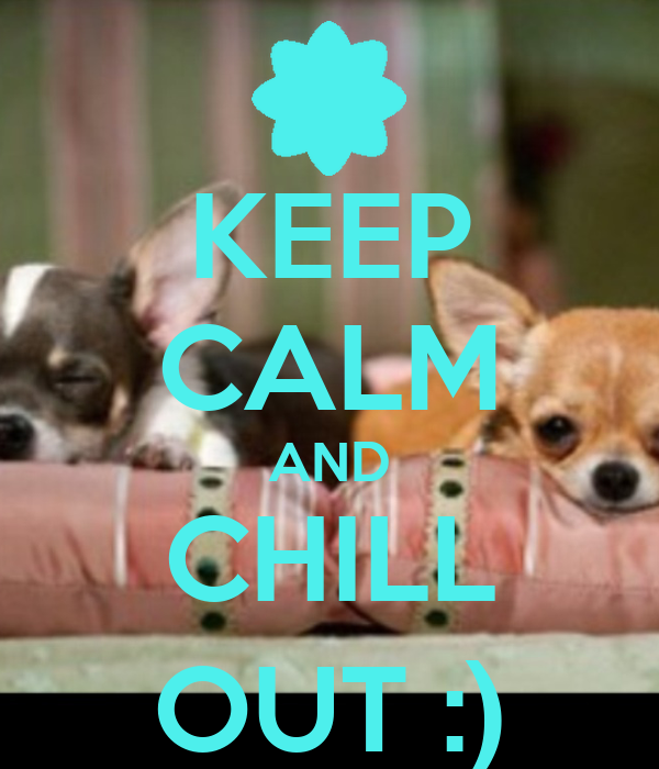 KEEP CALM AND CHILL OUT :)