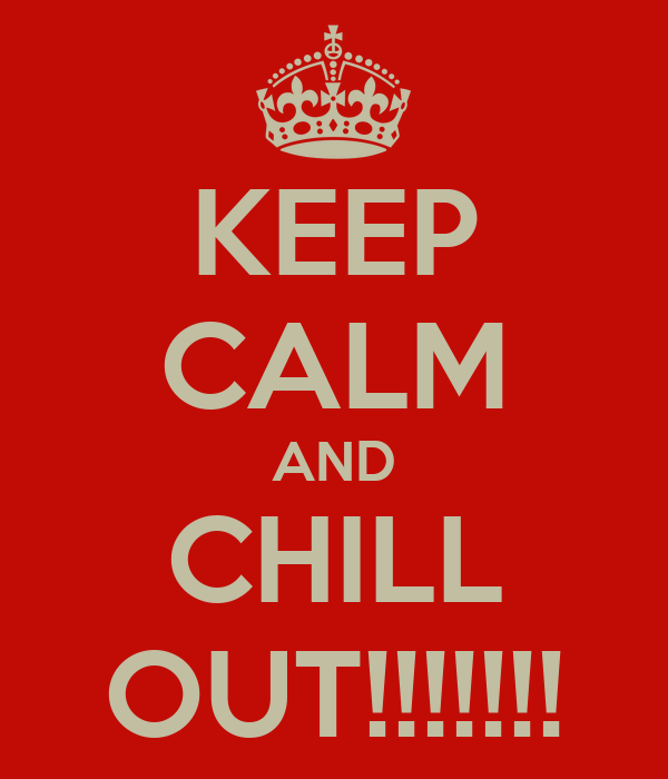 KEEP CALM AND CHILL OUT!!!!!!!
