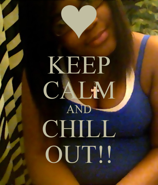 KEEP CALM AND CHILL OUT!!