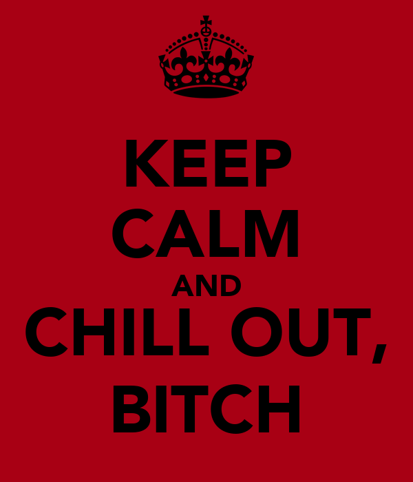 KEEP CALM AND CHILL OUT, BITCH