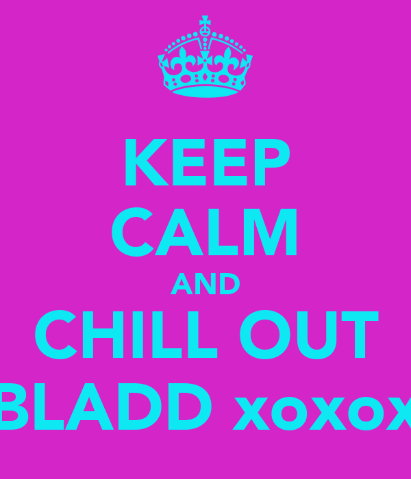 KEEP CALM AND CHILL OUT BLADD xoxox
