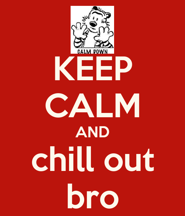 KEEP CALM AND chill out bro