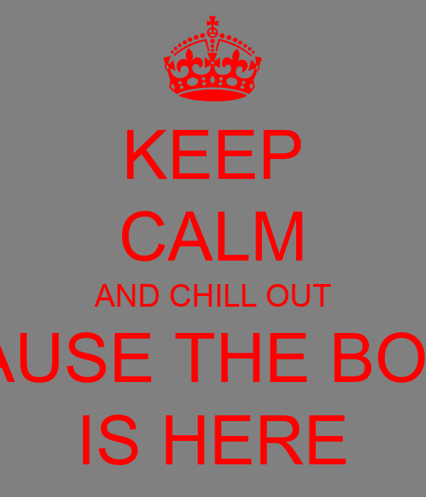 KEEP CALM AND CHILL OUT 'CAUSE THE BOSS IS HERE