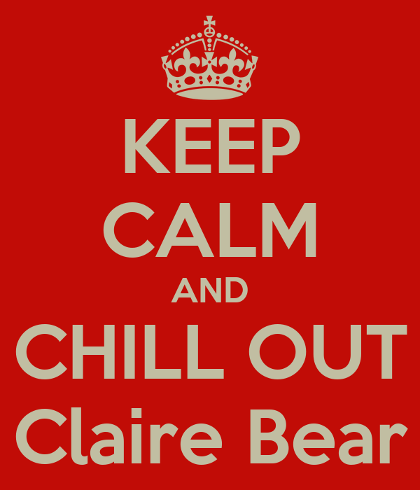 KEEP CALM AND CHILL OUT Claire Bear