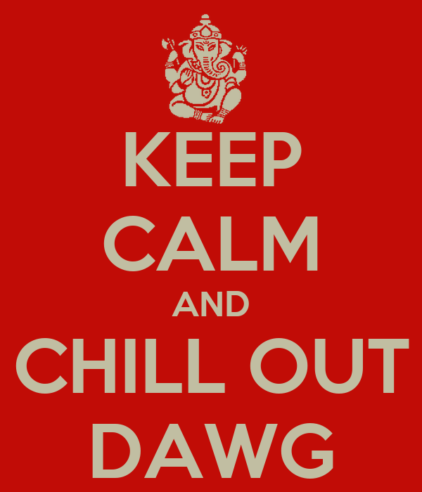 KEEP CALM AND CHILL OUT DAWG