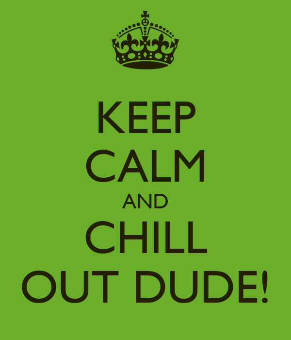 KEEP CALM AND CHILL OUT DUDE!