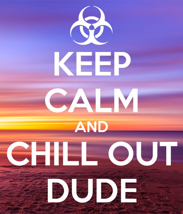 KEEP CALM AND CHILL OUT DUDE