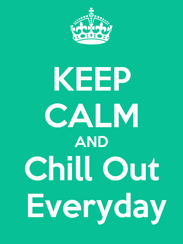 KEEP CALM AND Chill Out   Everyday