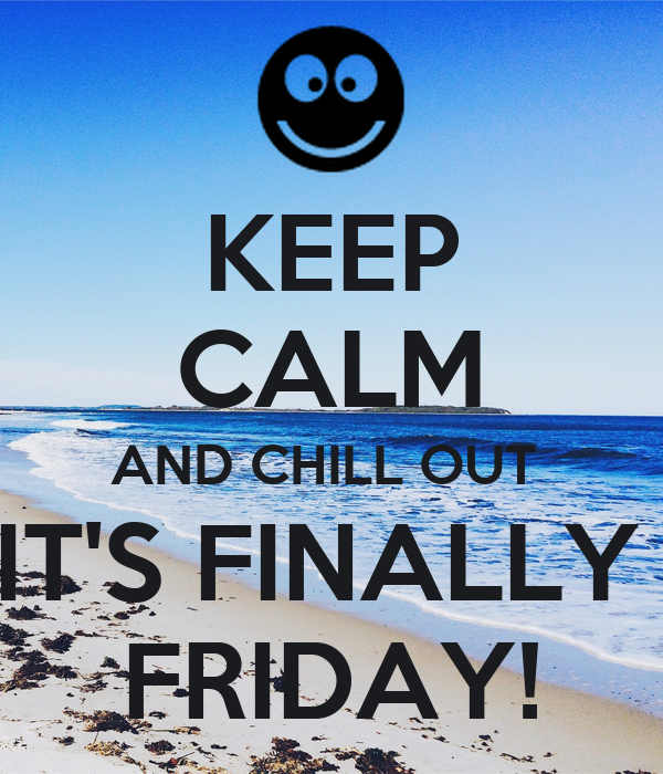 KEEP CALM AND CHILL OUT  IT'S FINALLY  FRIDAY!