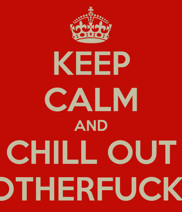 KEEP CALM AND CHILL OUT MOTHERFUCKER