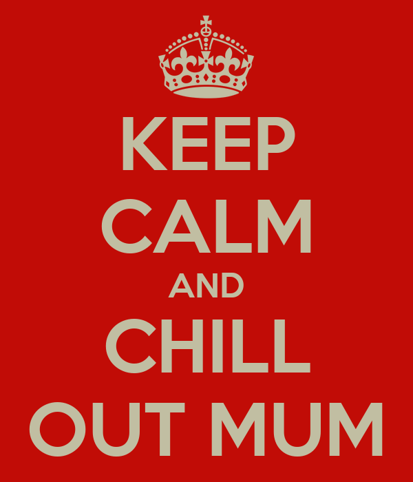 KEEP CALM AND CHILL OUT MUM