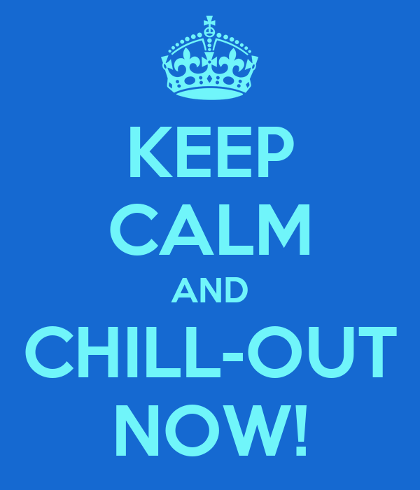 KEEP CALM AND CHILL-OUT NOW!