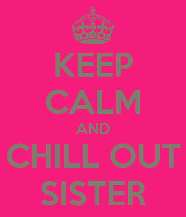 KEEP CALM AND CHILL OUT SISTER