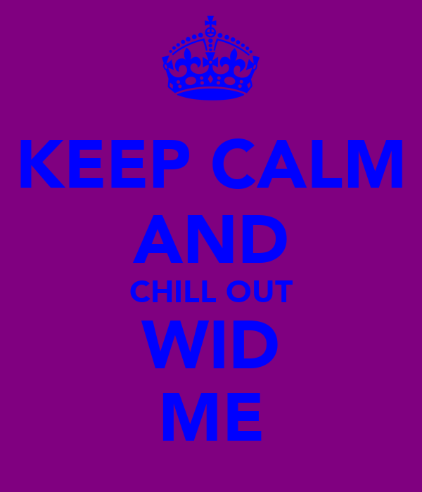 KEEP CALM AND CHILL OUT WID ME