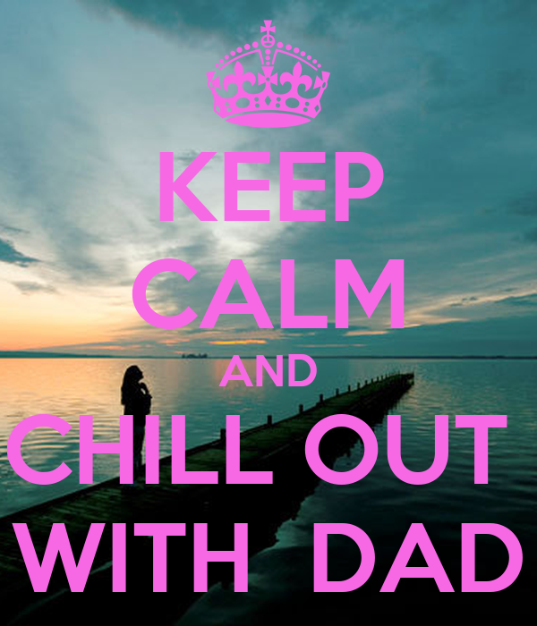 KEEP CALM AND CHILL OUT  WITH  DAD