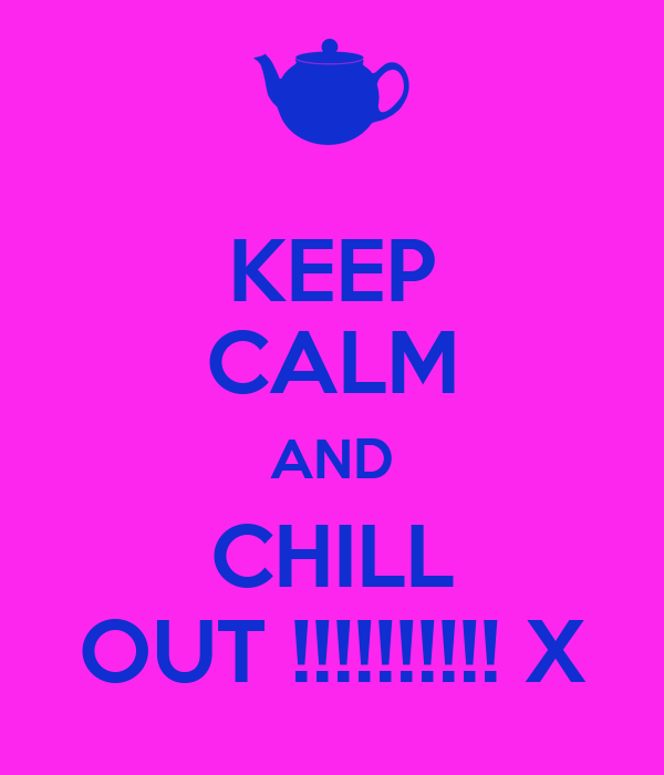 KEEP CALM AND CHILL OUT !!!!!!!!!! X