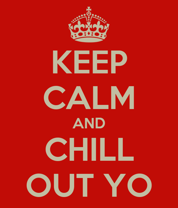 KEEP CALM AND CHILL OUT YO