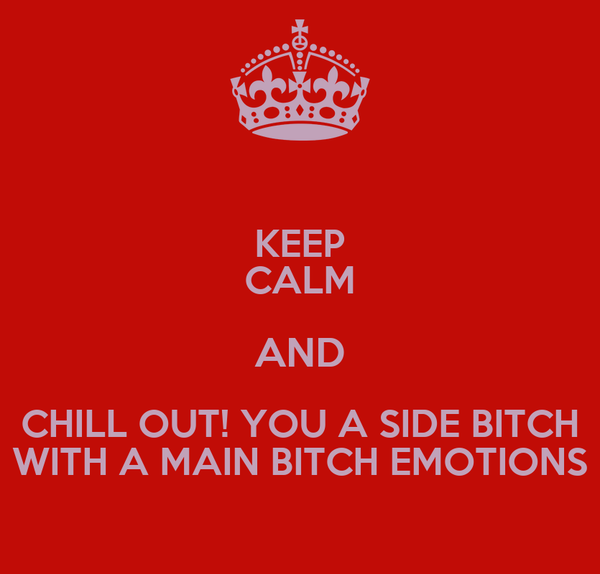 KEEP CALM AND CHILL OUT! YOU A SIDE BITCH WITH A MAIN BITCH EMOTIONS