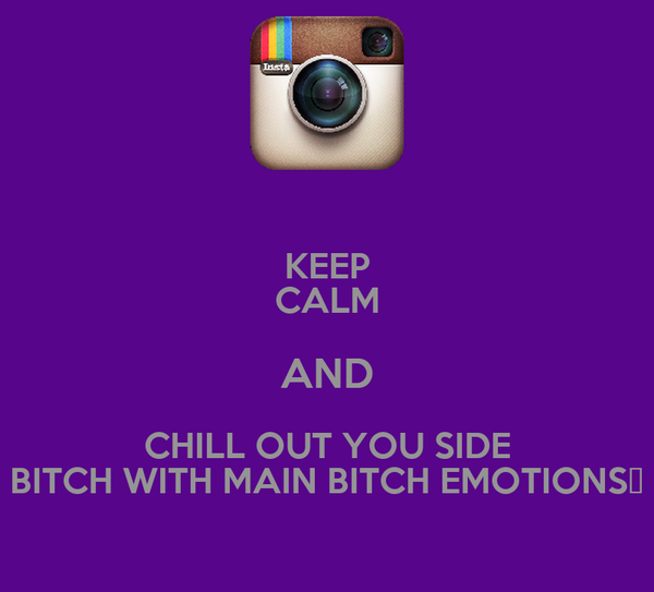 KEEP CALM AND CHILL OUT YOU SIDE BITCH WITH MAIN BITCH EMOTIONS✋