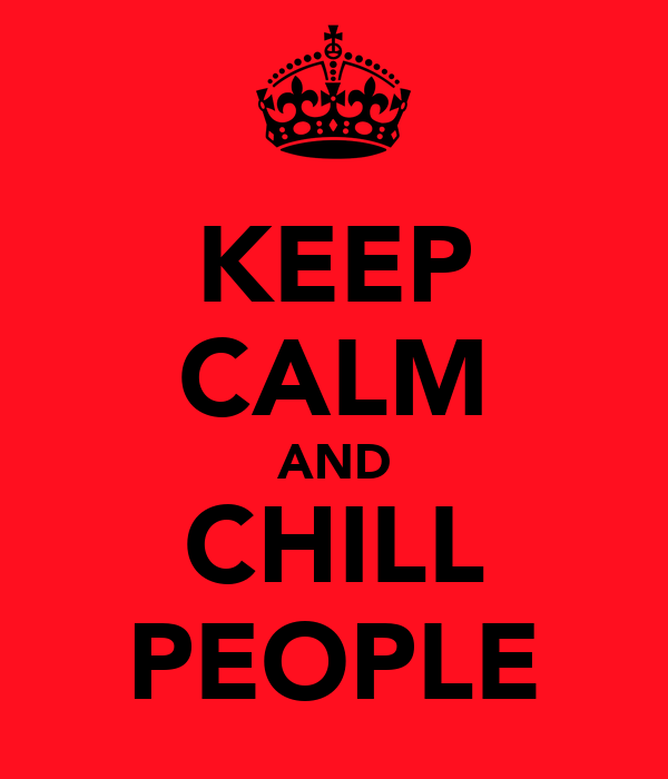 KEEP CALM AND CHILL PEOPLE