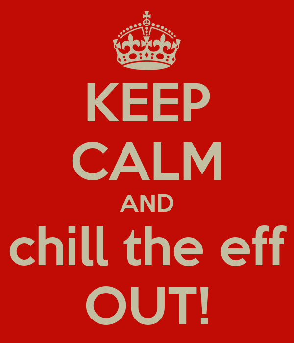 KEEP CALM AND chill the eff OUT!