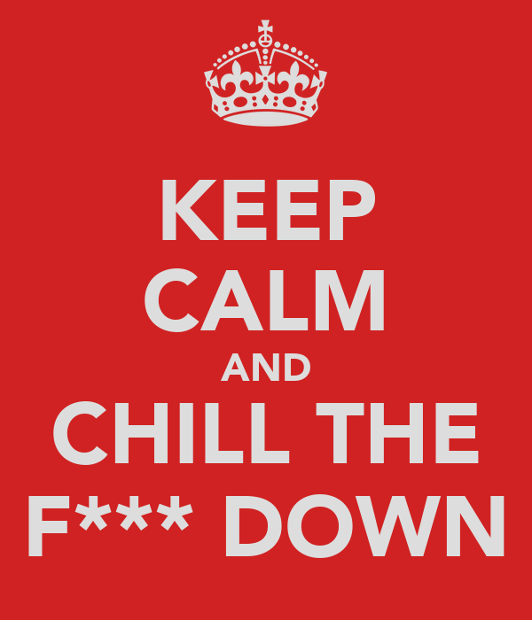 KEEP CALM AND CHILL THE F*** DOWN