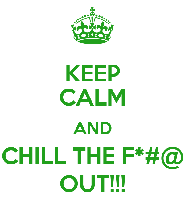 KEEP CALM AND CHILL THE F*#@ OUT!!!