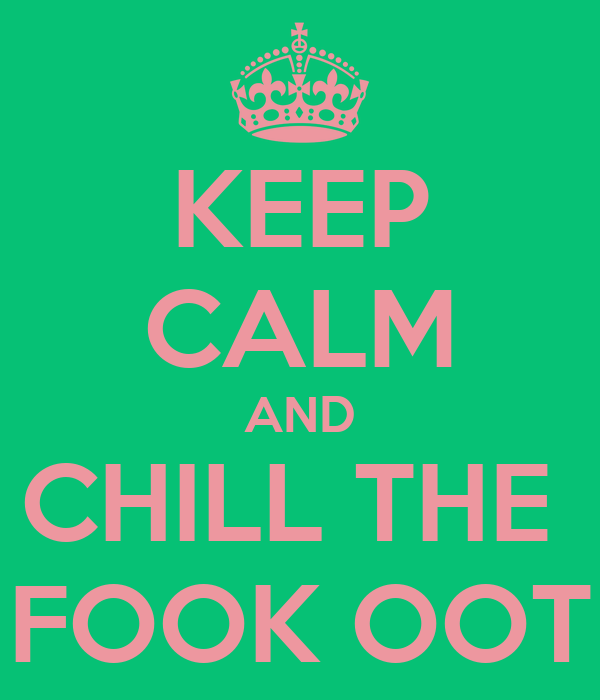 KEEP CALM AND CHILL THE  FOOK OOT