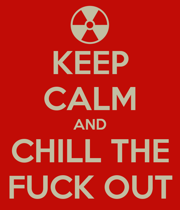 KEEP CALM AND CHILL THE FUCK OUT