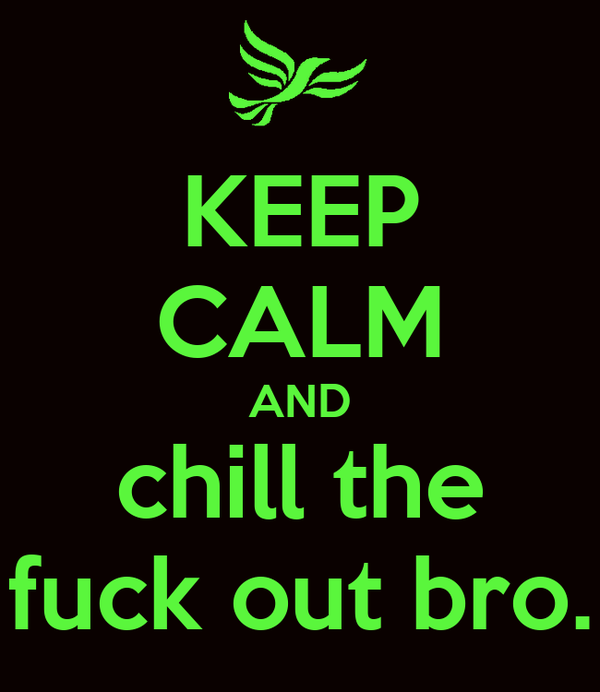 KEEP CALM AND chill the fuck out bro.