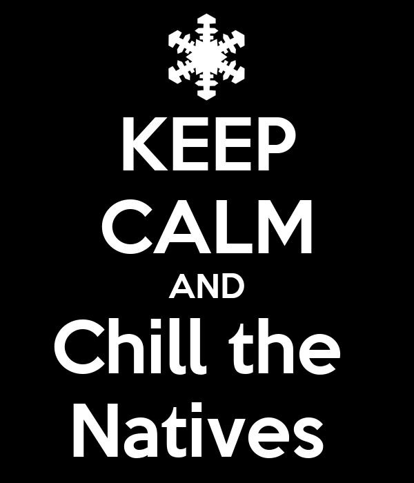 KEEP CALM AND Chill the  Natives