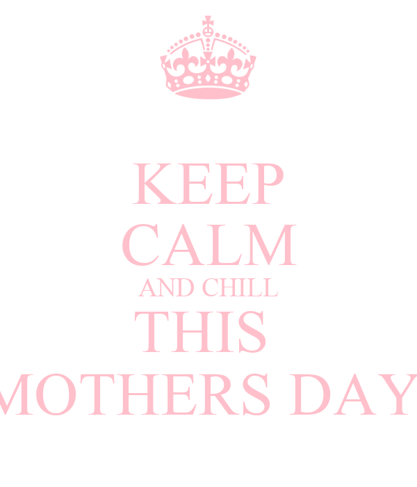 KEEP CALM AND CHILL THIS  MOTHERS DAY