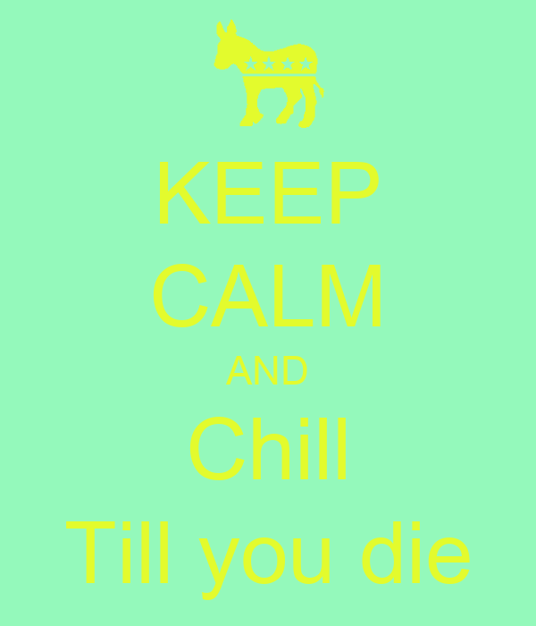 KEEP CALM AND Chill Till you die