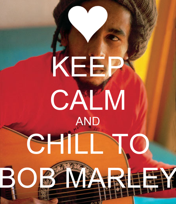 KEEP CALM AND CHILL TO BOB MARLEY