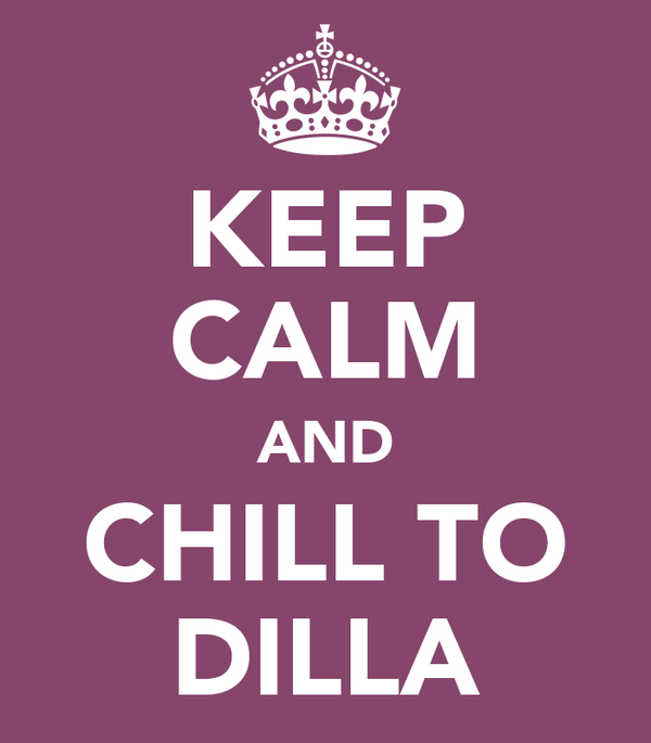 KEEP CALM AND CHILL TO DILLA
